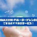 WiMAXのWi-Fiルーターがレンタルできるおすすめのサービス!
